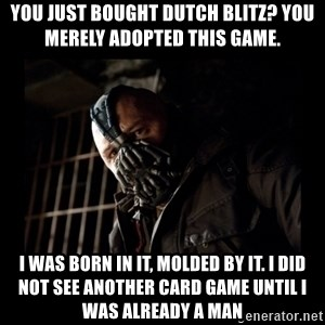 Bane Meme - You just bought dutch blitz? You merely adopted this game. I was born in it, molded by it. I did not see another card game until I was already a man