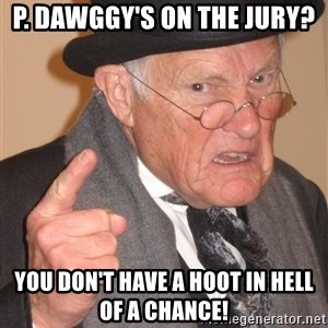 Angry Old Man - p. dawggy's on the jury? you don't have a hoot in hell of a chance!