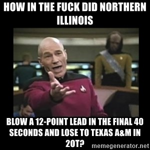Patrick Stewart 101 - HOW IN THE FUCK DID NORTHERN ILLINOIS BLOW A 12-POINT LEAD IN THE FINAL 40 SECONDS AND LOSE TO TEXAS A&M IN 2OT?