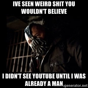 Bane Meme - Ive seen weird shit you wouldn't believe I didn't see youtube until i was already a man