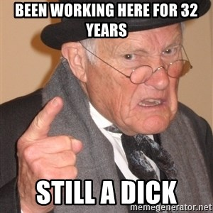 Angry Old Man - Been working here for 32 years Still a dick