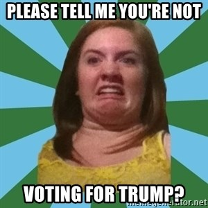 Disgusted Ginger - PLease tell me you're not voting for Trump?