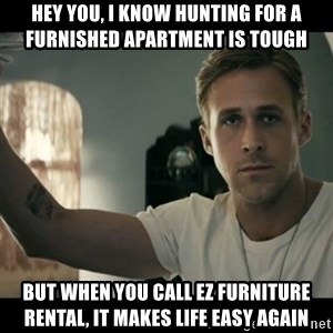 ryan gosling hey girl - Hey you, I know hunting for a furnished apartment is tough But when you call EZ Furniture rental, it makes life easy again