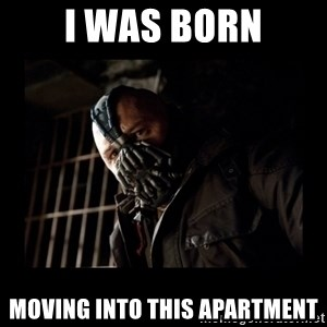 Bane Meme - I was BORN moving into this apartment