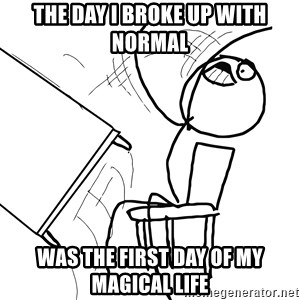 Desk Flip Rage Guy - The day I broke up with Normal was the first day of my magical life