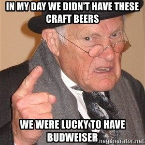 Angry Old Man - In my day we didn't have these craft beers we were lucky to have Budweiser