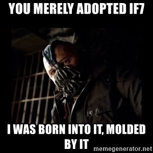 Bane Meme - You merely adopted IF7 I was born into it, molded by it