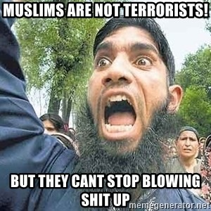 Angry Muslim Guy - MUSLIMS ARE NOT TERRORISTS! BUT THEY CANT STOP BLOWING SHIT UP