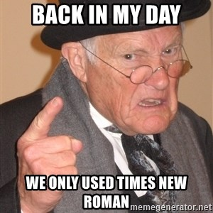 Angry Old Man - Back in my day We only used Times new Roman