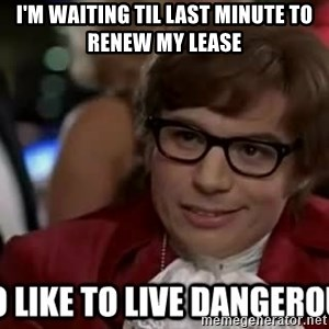 I too like to live dangerously - I'm waiting til last minute to renew my lease