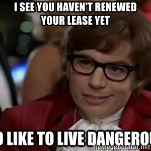I too like to live dangerously - I see you haven't renewed your lease yet