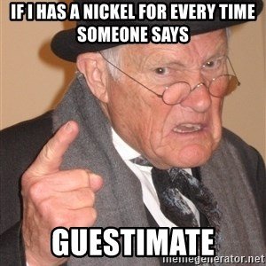 Angry Old Man - If I Has A Nickel for every time someone says Guestimate