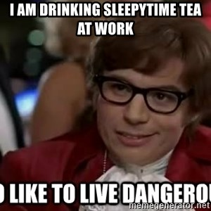 I too like to live dangerously - I am drinking Sleepytime tea at work