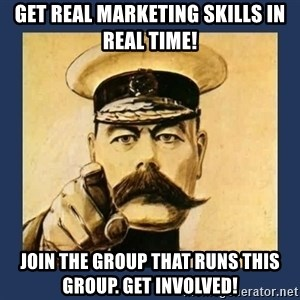 your country needs you - get real marketing skills in real time! Join the group that runs this group. Get involved!