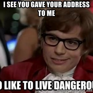 I too like to live dangerously - I see you gave your address to me
