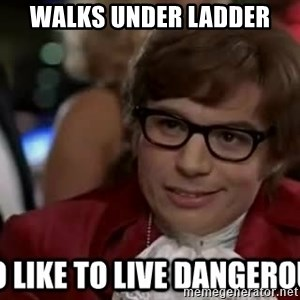 I too like to live dangerously - Walks under ladder