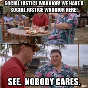 See? Nobody Cares - social justice warrior! we have a social justice warrior here! see.  nobody cares.