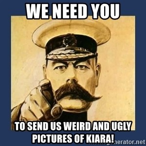 your country needs you - We need you to send us weird and ugly pictures of Kiara!