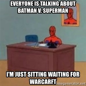 and im just sitting here masterbating - Everyone is talking about batman v. Superman I'm just sitting waiting for Warcarft