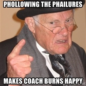 Angry Old Man - phollowing the phailures makes coach burns happy