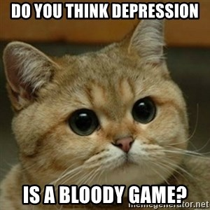 Do you think this is a motherfucking game? - Do you think depression Is a bloody game?