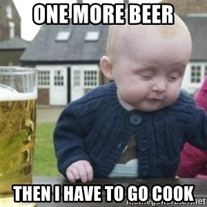 Bad Drunk Baby - one more beer then i have to go cook