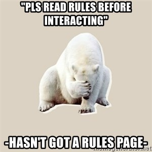 "Bad RPer Polar Bear - ""pls read rules before interacting"" -hasn't got a rules page-"