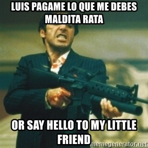 Tony Montana - Luis pagame lo que me debes maldita rata  or say hello to my little friend