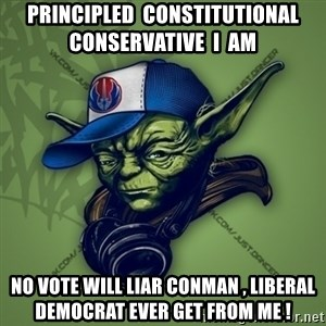 Street Yoda - Principled  Constitutional  Conservative  I  am No vote will liar conman , liberal democrat ever get from me !