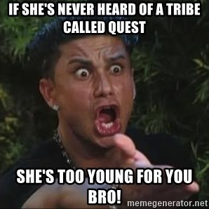 She's too young for you brah - If She's Never Heard Of A Tribe Called Quest She's too young for you bro!