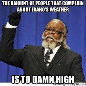 The tolerance is to damn high! - The amount of people that complain about Idaho's weather is to damn high