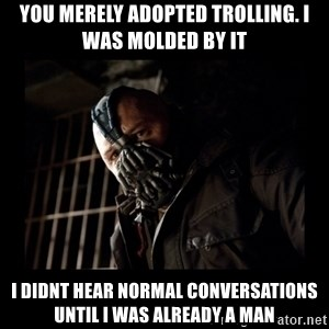 Bane Meme - YOU MERELY ADOPTED TROLLING. I WAS MOLDED BY IT  i DIDNT HEAR NORMAL CONVERSATIONS UNTIL I WAS ALREADY A MAN