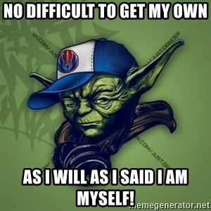 Street Yoda - No difficult to get my own  as I will as I said I am myself!