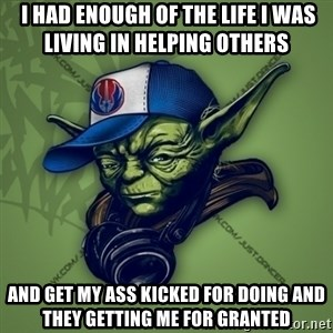 Street Yoda -  I had enough of the life I was living in helping others  and get my ass kicked for doing and they getting me for granted