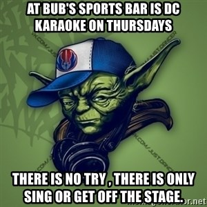 Street Yoda - aT bUB'S SPORTS BAR IS dc KARAOKE ON tHURSDAYS tHERE IS NO TRY , tHERE IS ONLY sING OR GET OFF THE STAGE.