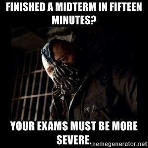 Bane Meme - Finished a midterm in fifteen minutes? Your exams must be more severe.