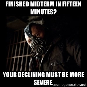 Bane Meme - Finished midterm in fifteen minutes? Your declining must be more severe.