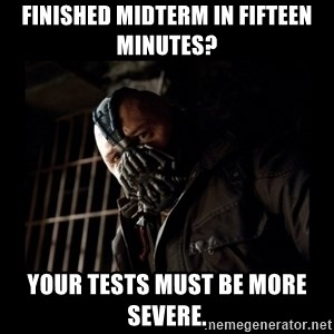 Bane Meme - Finished midterm in fifteen minutes? Your tests must be more severe.