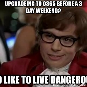I too like to live dangerously - Upgradeing to O365 before a 3 day weekend?