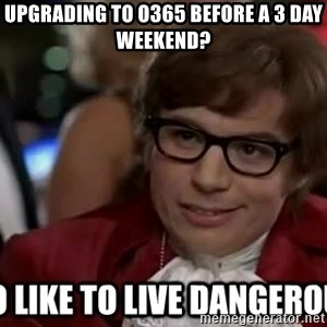 I too like to live dangerously - Upgrading to O365 before a 3 day weekend?