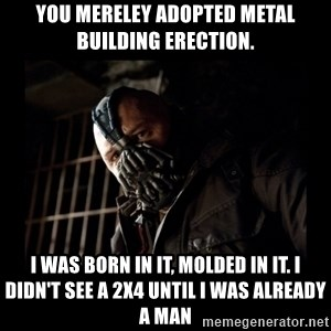Bane Meme - You Mereley adopted Metal Building Erection. I was born in it, molded in it. I didn't see a 2x4 until I was already a man