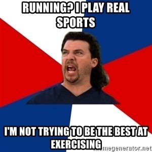 kenny powers - running? I play real sports I'm not trying to be the best at exercising