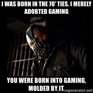 Bane Meme - I was born in the 70' ties. I merely adobted gaming you were born into gaming, molded by it.