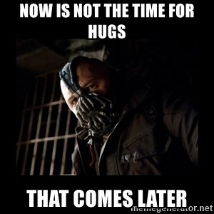Bane Meme - now is not the time for hugs that comes later