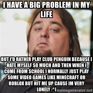 chumlee - i have a big problem in my life but i'd rather play club penguin because i hate myself so much and then when i come from school i normally just play some video games like minecraft or roblox but hit me up cause im very lonely :^)