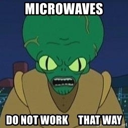 Morbo - Microwaves do not work     that way