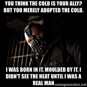 Bane Meme - You think the cold is your ally? but you merely adopted the cold. i was born in it, moulded by it. I didn't see the heat until I was a real man
