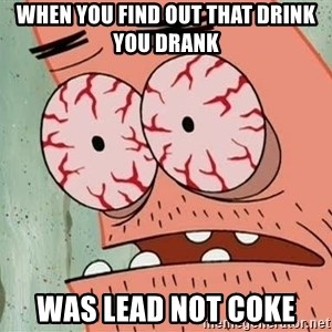 Stoned Patrick - when you find out that drink you drank was lead not coke