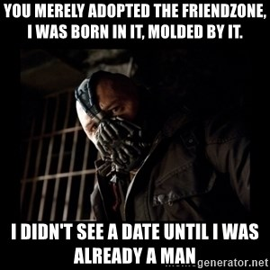 Bane Meme - you merely adopted the friendzone, i was born in it, molded by it. i didn't see a date until i was already a man