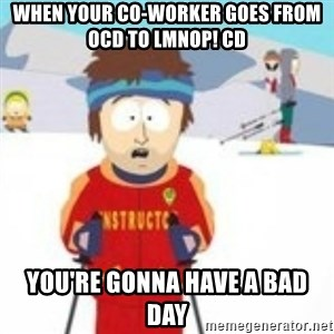 south park skiing instructor - When your co-worker goes from OCD to LMNOP! CD You're gonna have a bad day